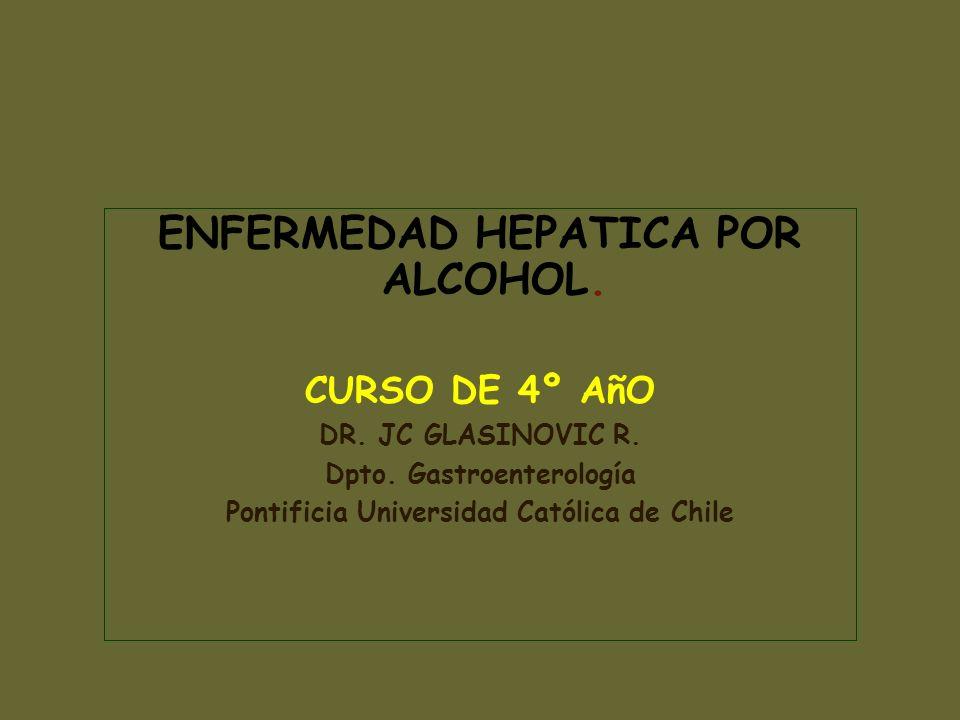 ENFERMEDAD HEPATICA POR ALCOHOL. CURSO DE 4º AñO DR. JC GLASINOVIC R. Dpto. Gastroenterología Pontificia Universidad Católica de Chile