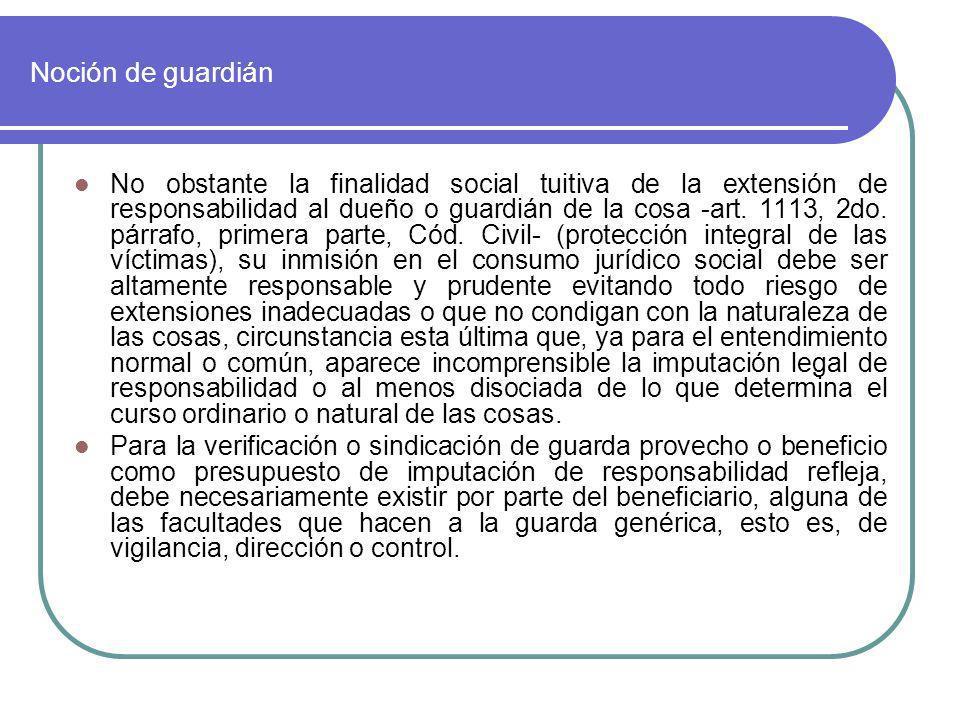 Noción de guardián No obstante la finalidad social tuitiva de la extensión de responsabilidad al dueño o guardián de la cosa -art. 1113, 2do. párrafo,