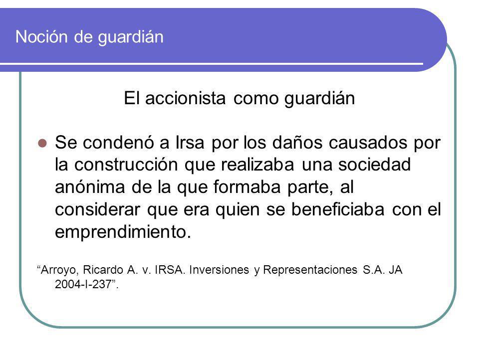 Noción de guardián El accionista como guardián Se condenó a Irsa por los daños causados por la construcción que realizaba una sociedad anónima de la q