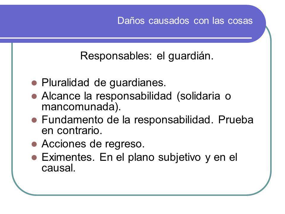 Daños causados con las cosas Responsables: el guardián. Pluralidad de guardianes. Alcance la responsabilidad (solidaria o mancomunada). Fundamento de