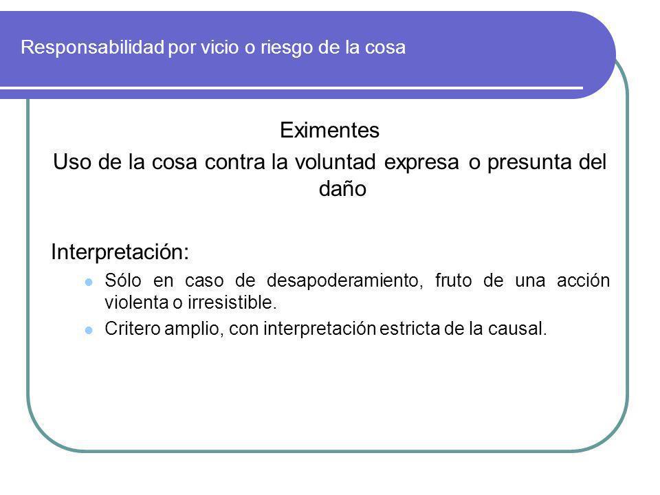 Responsabilidad por vicio o riesgo de la cosa Eximentes Uso de la cosa contra la voluntad expresa o presunta del daño Interpretación: Sólo en caso de