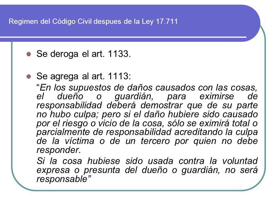 Regimen del Código Civil despues de la Ley 17.711 Se deroga el art. 1133. Se agrega al art. 1113: En los supuestos de daños causados con las cosas, el