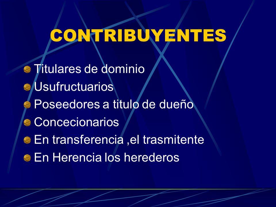 CONTRIBUYENTES Titulares de dominio Usufructuarios Poseedores a titulo de dueño Concecionarios En transferencia,el trasmitente En Herencia los hereder