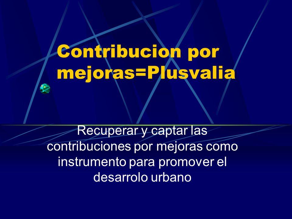 Contribucion por mejoras=Plusvalia Recuperar y captar las contribuciones por mejoras como instrumento para promover el desarrolo urbano