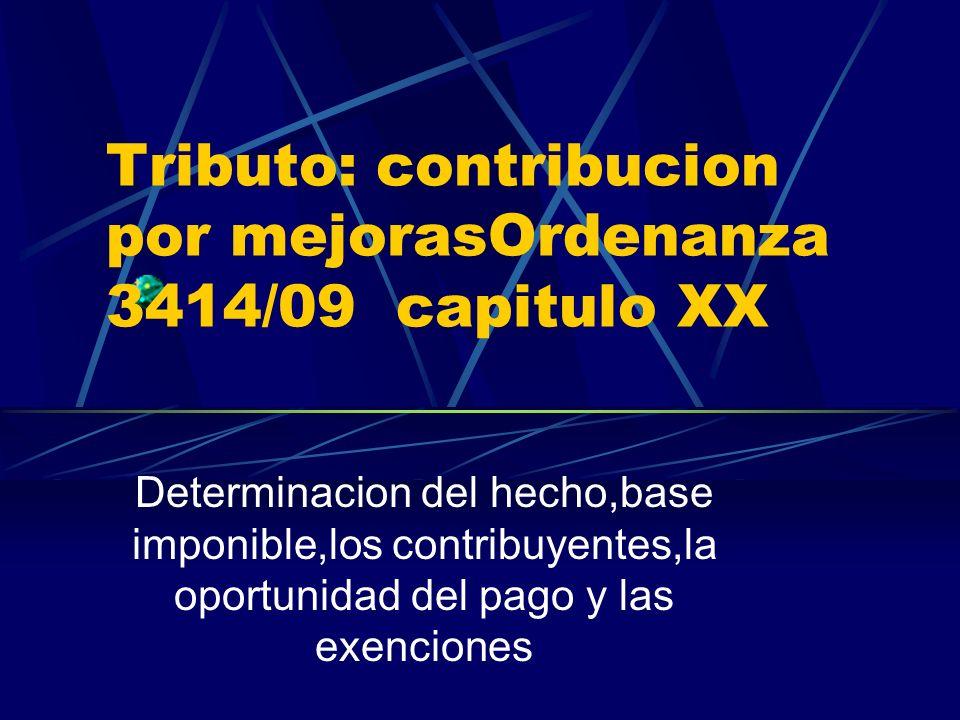Tributo: contribucion por mejorasOrdenanza 3414/09 capitulo XX Determinacion del hecho,base imponible,los contribuyentes,la oportunidad del pago y las