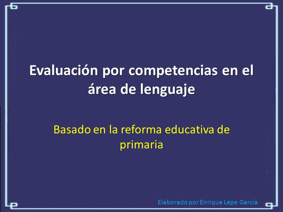 Elaborado por Enrique Lepe García Evaluación por competencias en el área de lenguaje Basado en la reforma educativa de primaria