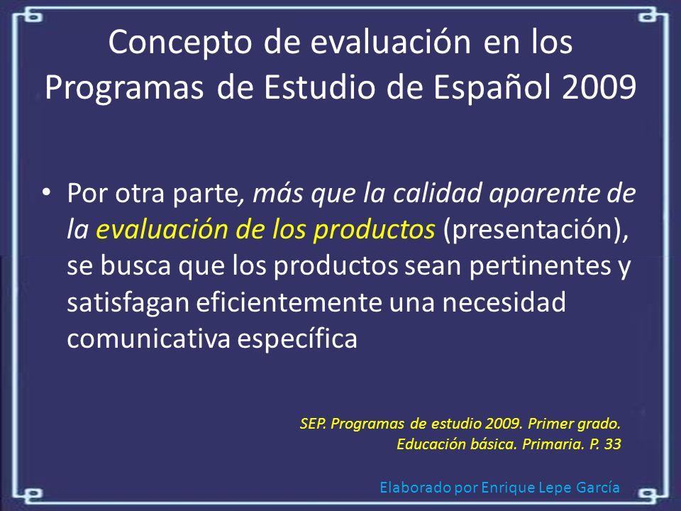 Elaborado por Enrique Lepe García Concepto de evaluación en los Programas de Estudio de Español 2009 Por otra parte, más que la calidad aparente de la evaluación de los productos (presentación), se busca que los productos sean pertinentes y satisfagan eficientemente una necesidad comunicativa específica SEP.