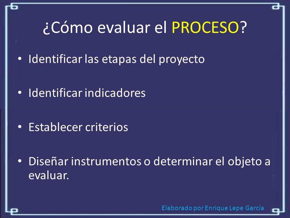 Elaborado por Enrique Lepe García ¿Cómo evaluar el PROCESO.