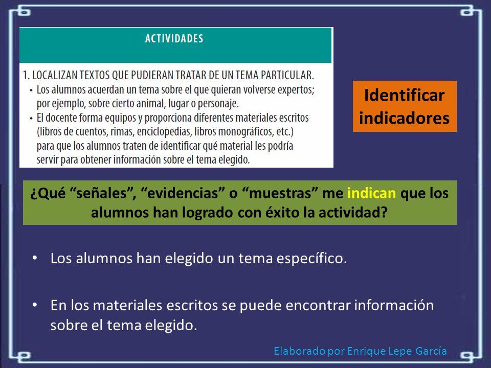 Elaborado por Enrique Lepe García Identificar indicadores ¿Qué señales, evidencias o muestras me indican que los alumnos han logrado con éxito la actividad.
