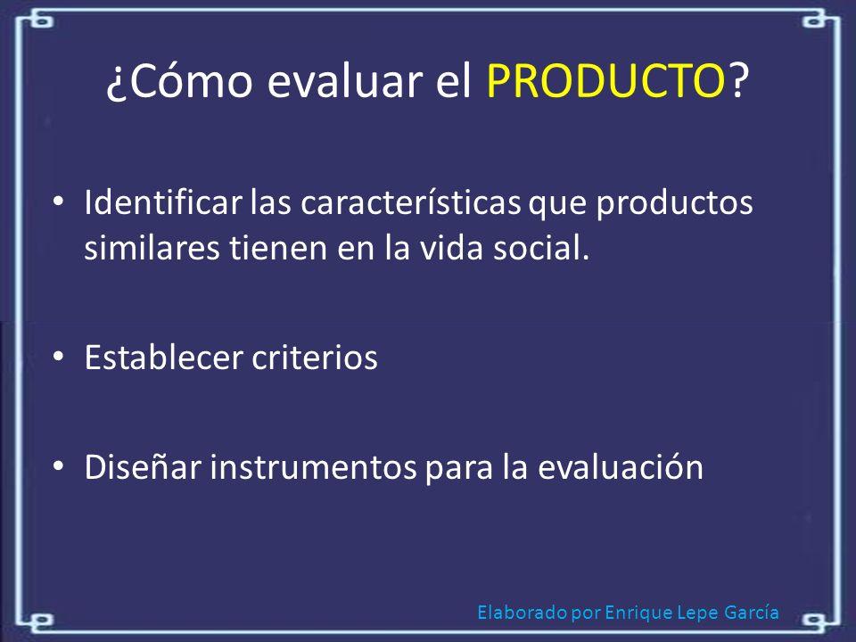 Elaborado por Enrique Lepe García ¿Cómo evaluar el PRODUCTO.