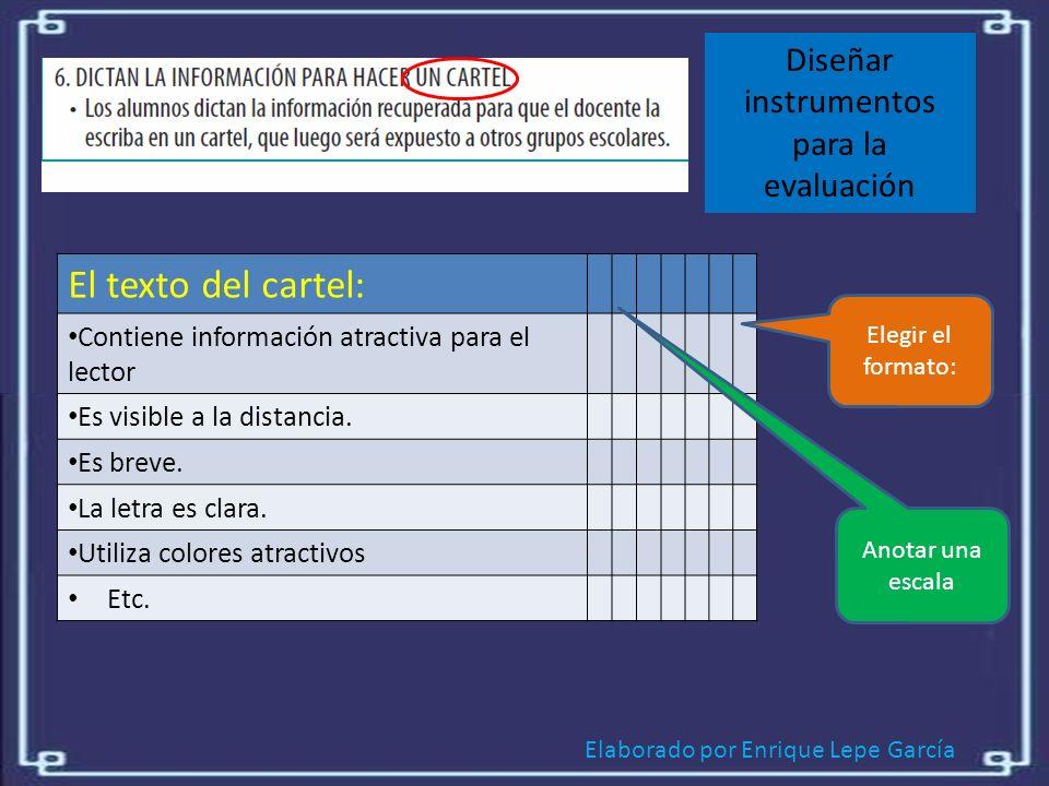 Elaborado por Enrique Lepe García Diseñar instrumentos para la evaluación El texto del cartel: Contiene información atractiva para el lector Es visible a la distancia.