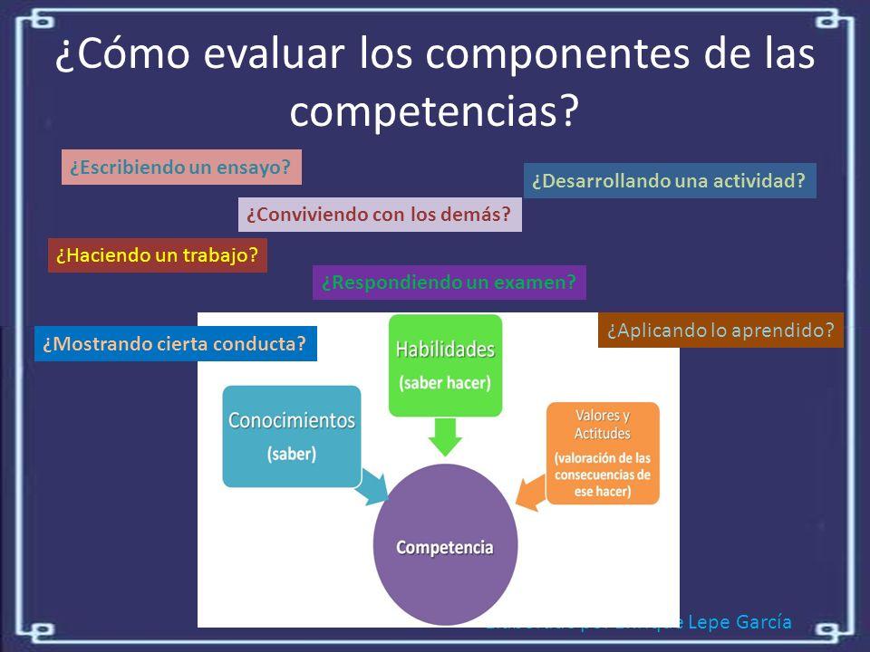 Elaborado por Enrique Lepe García ¿Cómo evaluar los componentes de las competencias.