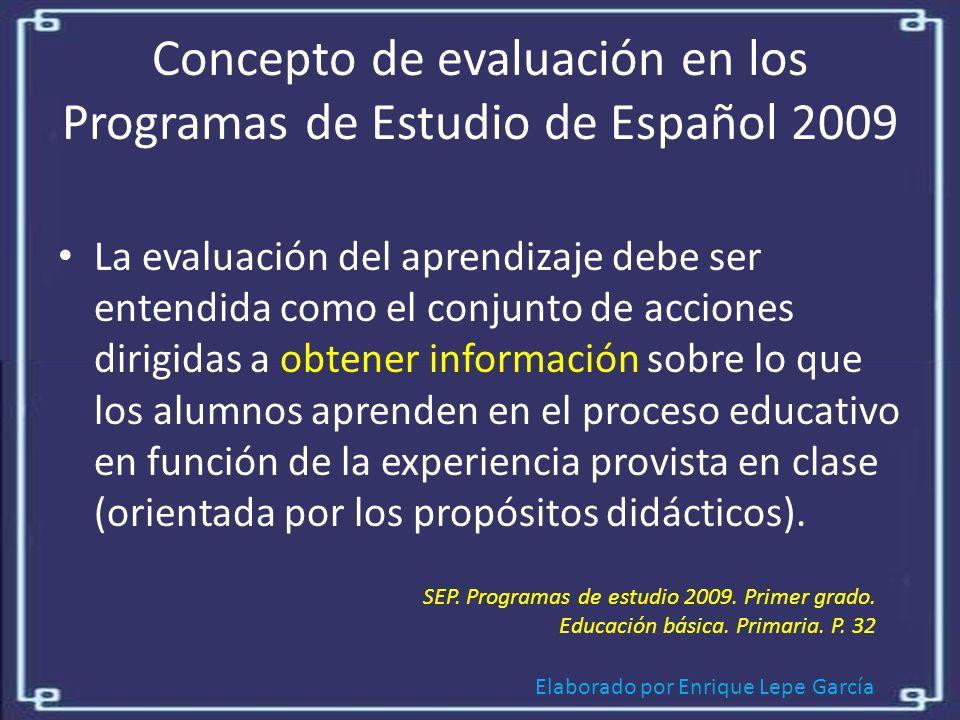 Elaborado por Enrique Lepe García Concepto de evaluación en los Programas de Estudio de Español 2009 La evaluación del aprendizaje debe ser entendida como el conjunto de acciones dirigidas a obtener información sobre lo que los alumnos aprenden en el proceso educativo en función de la experiencia provista en clase (orientada por los propósitos didácticos).