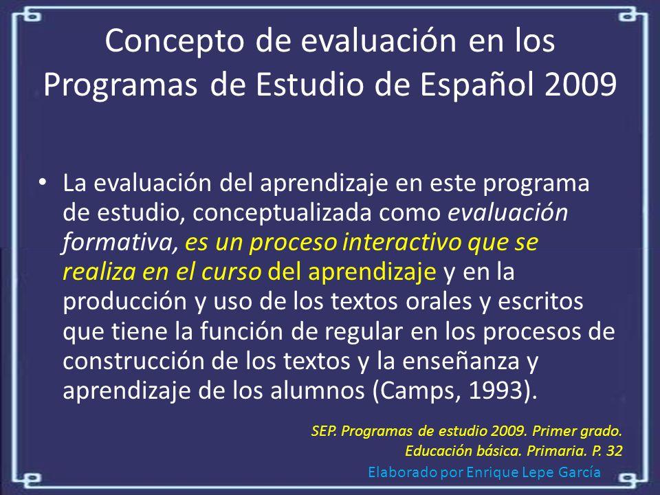 Elaborado por Enrique Lepe García Concepto de evaluación en los Programas de Estudio de Español 2009 La evaluación del aprendizaje en este programa de estudio, conceptualizada como evaluación formativa, es un proceso interactivo que se realiza en el curso del aprendizaje y en la producción y uso de los textos orales y escritos que tiene la función de regular en los procesos de construcción de los textos y la enseñanza y aprendizaje de los alumnos (Camps, 1993).
