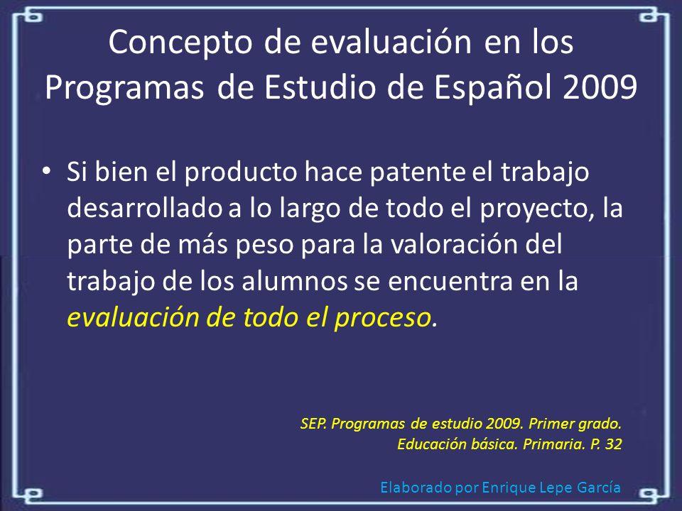 Elaborado por Enrique Lepe García Concepto de evaluación en los Programas de Estudio de Español 2009 Si bien el producto hace patente el trabajo desarrollado a lo largo de todo el proyecto, la parte de más peso para la valoración del trabajo de los alumnos se encuentra en la evaluación de todo el proceso.