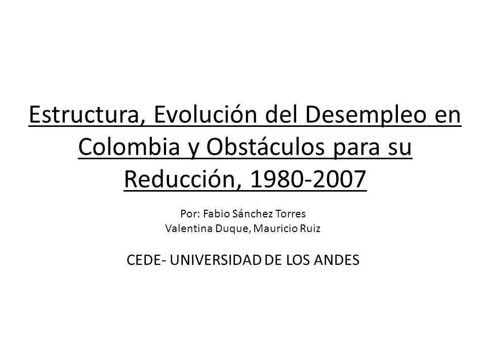 Estructura, Evolución del Desempleo en Colombia y Obstáculos para su Reducción, 1980-2007 Por: Fabio Sánchez Torres Valentina Duque, Mauricio Ruiz CEDE- UNIVERSIDAD DE LOS ANDES