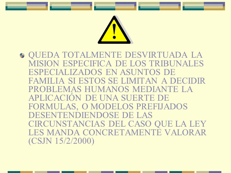 QUEDA TOTALMENTE DESVIRTUADA LA MISION ESPECIFICA DE LOS TRIBUNALES ESPECIALIZADOS EN ASUNTOS DE FAMILIA SI ESTOS SE LIMITAN A DECIDIR PROBLEMAS HUMANOS MEDIANTE LA APLICACIÓN DE UNA SUERTE DE FORMULAS, O MODELOS PREFIJADOS DESENTENDIENDOSE DE LAS CIRCUNSTANCIAS DEL CASO QUE LA LEY LES MANDA CONCRETAMENTE VALORAR (CSJN 15/2/2000)