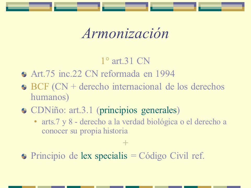 Armonización 1° art.31 CN Art.75 inc.22 CN reformada en 1994 BCF (CN + derecho internacional de los derechos humanos) CDNiño: art.3.1 (principios generales) arts.7 y 8 - derecho a la verdad biológica o el derecho a conocer su propia historia + Principio de lex specialis = Código Civil ref.