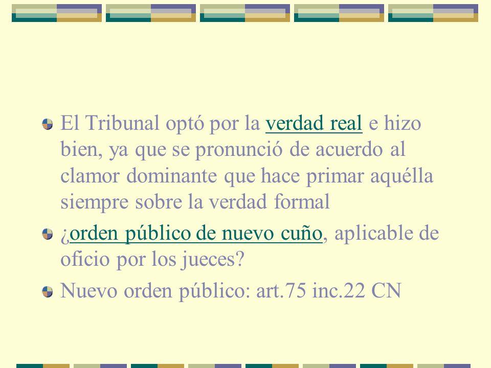 El Tribunal optó por la verdad real e hizo bien, ya que se pronunció de acuerdo al clamor dominante que hace primar aquélla siempre sobre la verdad formal ¿orden público de nuevo cuño, aplicable de oficio por los jueces.