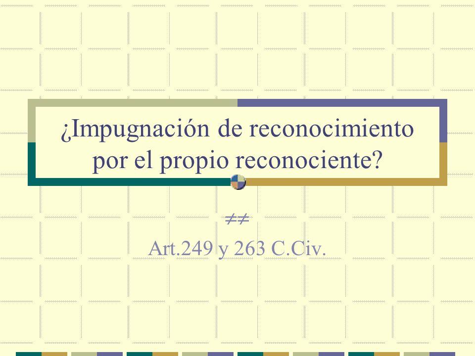 ¿Impugnación de reconocimiento por el propio reconociente Art.249 y 263 C.Civ.