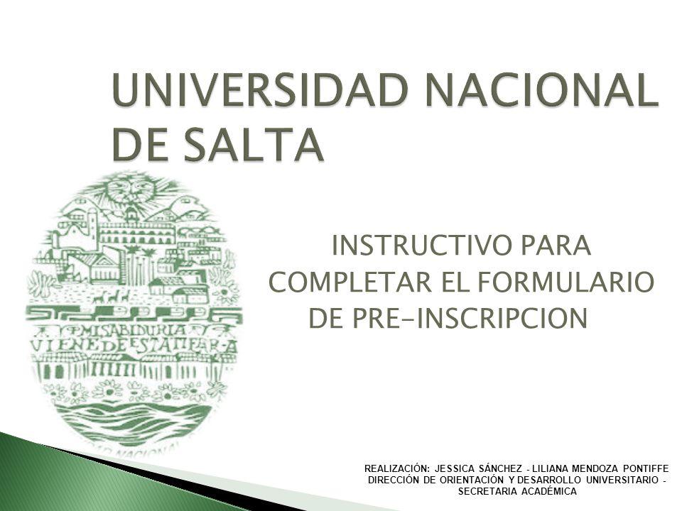 UNIVERSIDAD NACIONAL DE SALTA INSTRUCTIVO PARA COMPLETAR EL FORMULARIO DE PRE-INSCRIPCION REALIZACIÓN: JESSICA SÁNCHEZ - LILIANA MENDOZA PONTIFFE DIRE