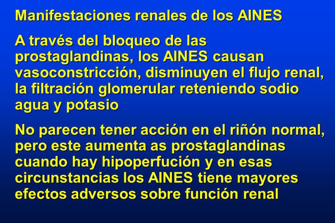 Manifestaciones renales de los AINES A través del bloqueo de las prostaglandinas, los AINES causan vasoconstricción, disminuyen el flujo renal, la filtración glomerular reteniendo sodio agua y potasio No parecen tener acción en el riñón normal, pero este aumenta as prostaglandinas cuando hay hipoperfución y en esas circunstancias los AINES tiene mayores efectos adversos sobre función renal