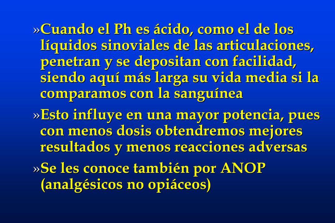 » Cuando el Ph es ácido, como el de los líquidos sinoviales de las articulaciones, penetran y se depositan con facilidad, siendo aquí más larga su vida media si la comparamos con la sanguínea » Esto influye en una mayor potencia, pues con menos dosis obtendremos mejores resultados y menos reacciones adversas » Se les conoce también por ANOP (analgésicos no opiáceos)