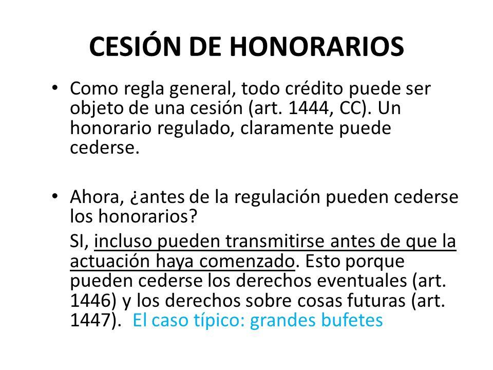 CESIÓN DE HONORARIOS Como regla general, todo crédito puede ser objeto de una cesión (art. 1444, CC). Un honorario regulado, claramente puede cederse.