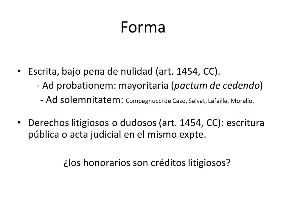 Forma Escrita, bajo pena de nulidad (art. 1454, CC). - Ad probationem: mayoritaria (pactum de cedendo) - Ad solemnitatem: Compagnucci de Caso, Salvat,