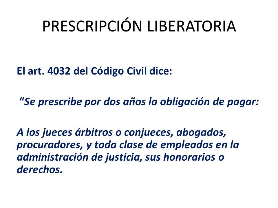 PRESCRIPCIÓN LIBERATORIA El art. 4032 del Código Civil dice: Se prescribe por dos años la obligación de pagar: A los jueces árbitros o conjueces, abog