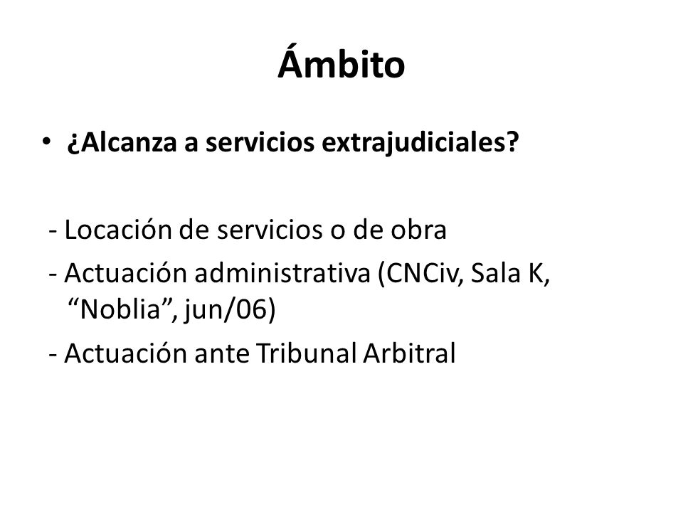 Ámbito ¿Alcanza a servicios extrajudiciales? - Locación de servicios o de obra - Actuación administrativa (CNCiv, Sala K, Noblia, jun/06) - Actuación