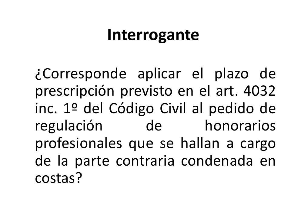 Interrogante ¿Corresponde aplicar el plazo de prescripción previsto en el art. 4032 inc. 1º del Código Civil al pedido de regulación de honorarios pro