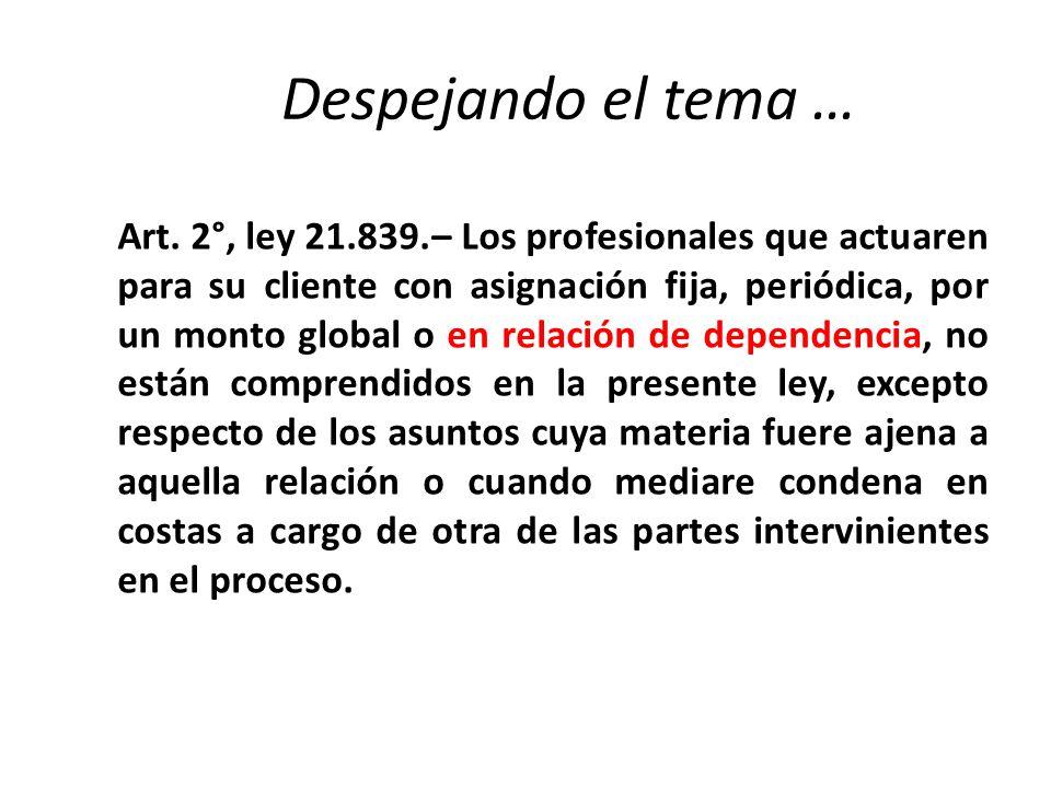 Despejando el tema … Art. 2°, ley 21.839.– Los profesionales que actuaren para su cliente con asignación fija, periódica, por un monto global o en rel