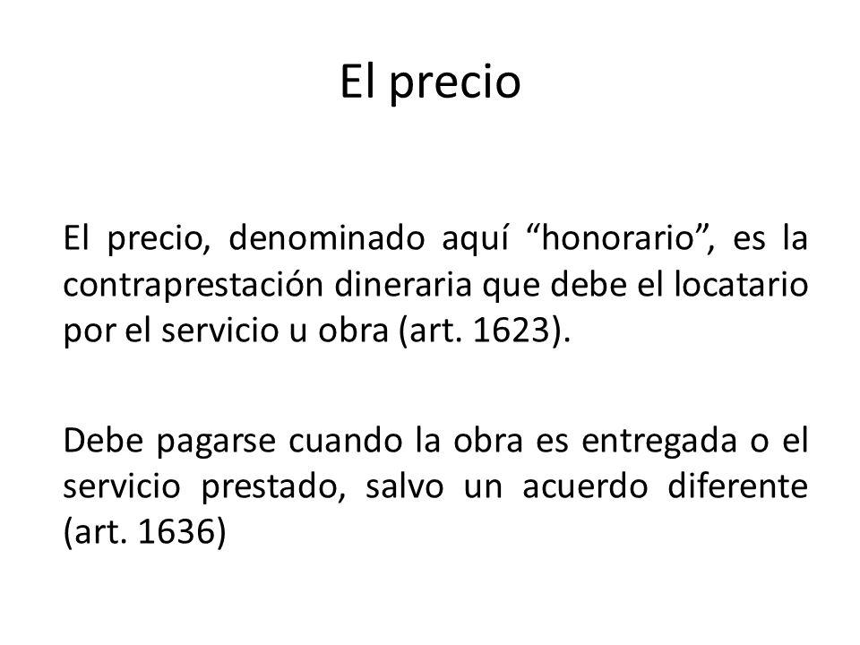 El precio El precio, denominado aquí honorario, es la contraprestación dineraria que debe el locatario por el servicio u obra (art. 1623). Debe pagars