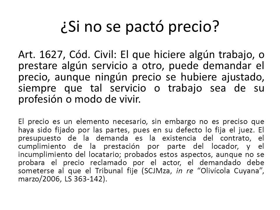 ¿Si no se pactó precio? Art. 1627, Cód. Civil: El que hiciere algún trabajo, o prestare algún servicio a otro, puede demandar el precio, aunque ningún