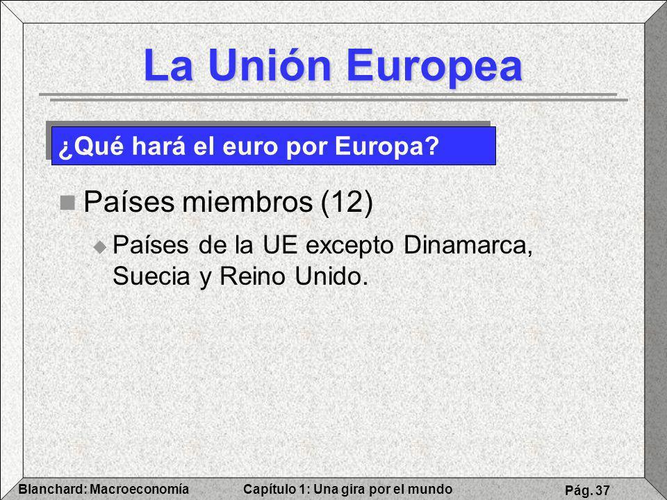 Capítulo 1: Una gira por el mundoBlanchard: Macroeconomía Pág. 37 La Unión Europea Países miembros (12) Países de la UE excepto Dinamarca, Suecia y Re