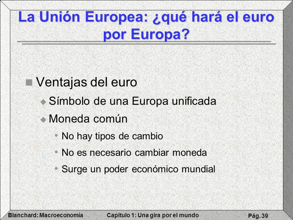 Capítulo 1: Una gira por el mundoBlanchard: Macroeconomía Pág. 39 Ventajas del euro Símbolo de una Europa unificada Moneda común No hay tipos de cambi