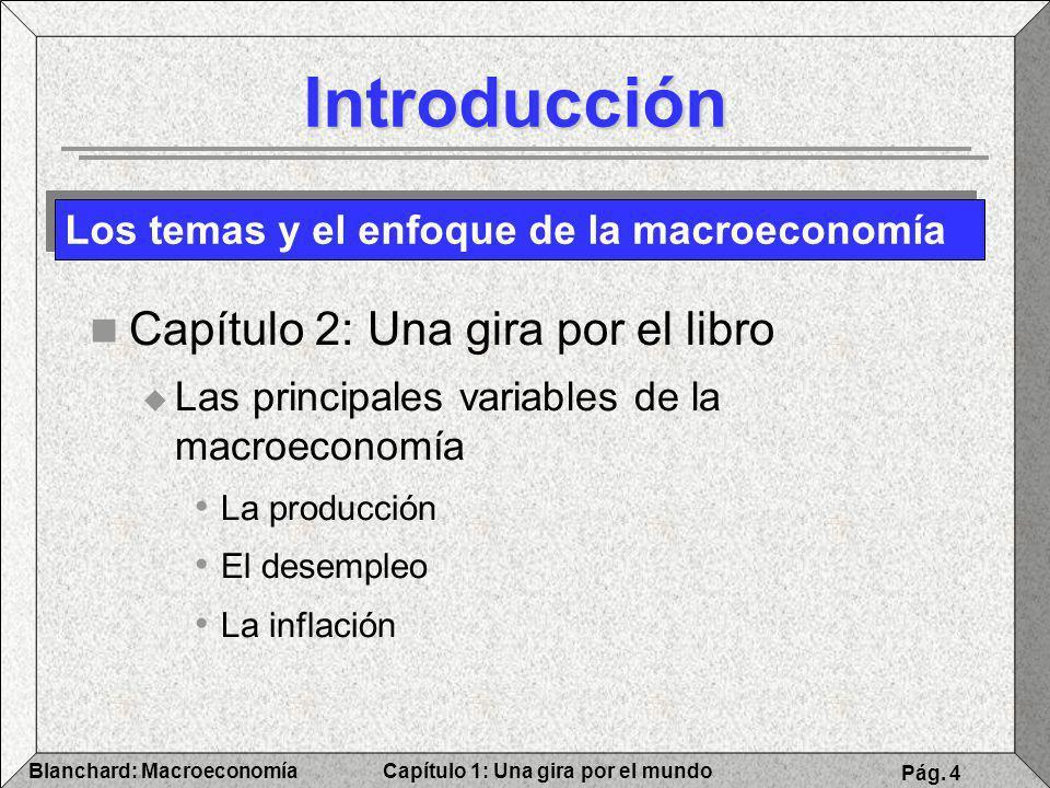 Capítulo 1: Una gira por el mundoBlanchard: Macroeconomía Pág. 4 Introducción Capítulo 2: Una gira por el libro Las principales variables de la macroe