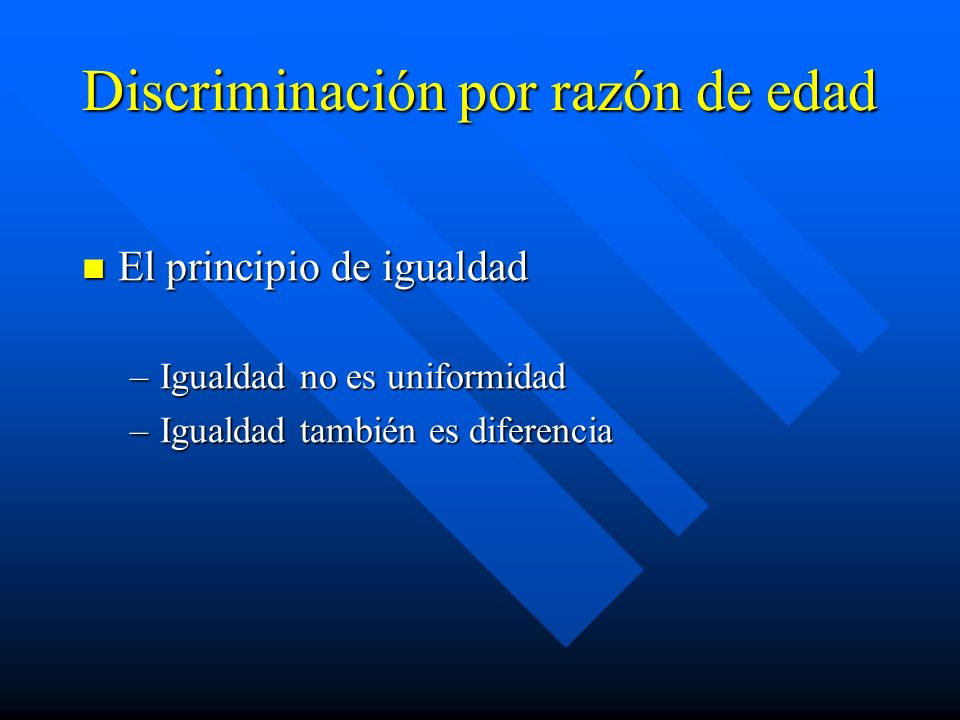 Discriminación por razón de edad El principio de igualdad El principio de igualdad –Igualdad no es uniformidad –Igualdad también es diferencia