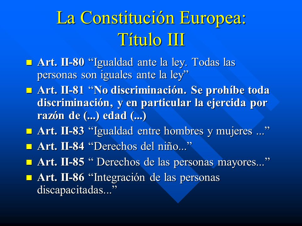 La Constitución Europea: Título III Art. II-80 Igualdad ante la ley. Todas las personas son iguales ante la ley Art. II-80 Igualdad ante la ley. Todas