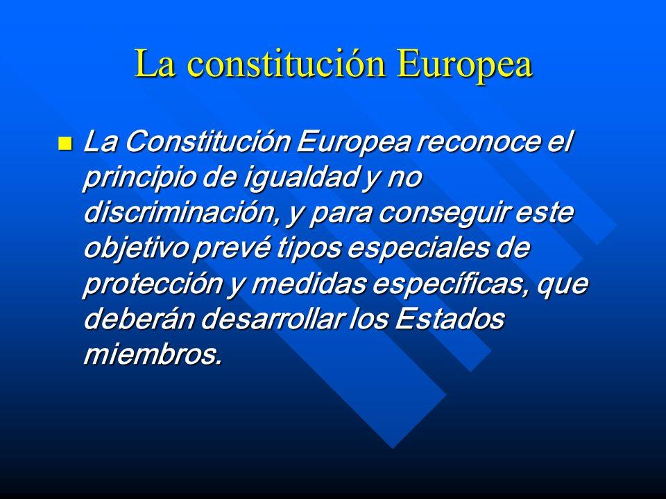 La constitución Europea La Constitución Europea reconoce el principio de igualdad y no discriminación, y para conseguir este objetivo prevé tipos espe