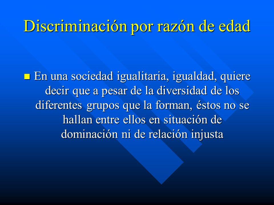 Discriminación por razón de edad En una sociedad igualitaria, igualdad, quiere decir que a pesar de la diversidad de los diferentes grupos que la form