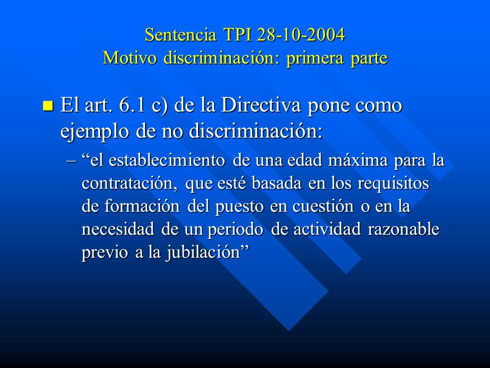 Sentencia TPI 28-10-2004 Motivo discriminación: primera parte El art. 6.1 c) de la Directiva pone como ejemplo de no discriminación: El art. 6.1 c) de