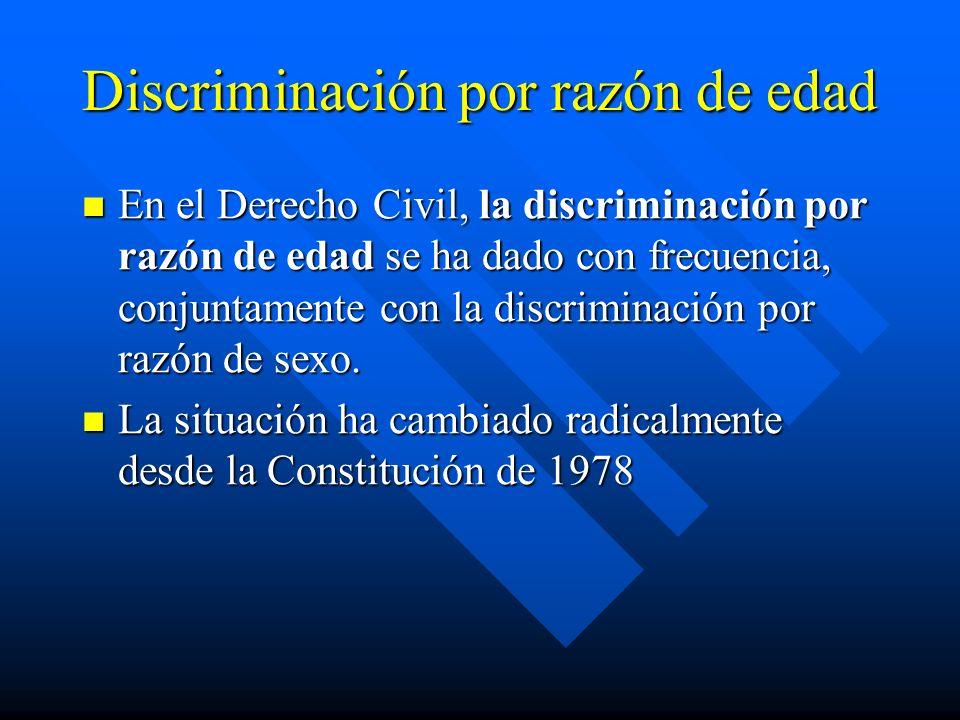Discriminación por razón de edad En el Derecho Civil, la discriminación por razón de edad se ha dado con frecuencia, conjuntamente con la discriminaci