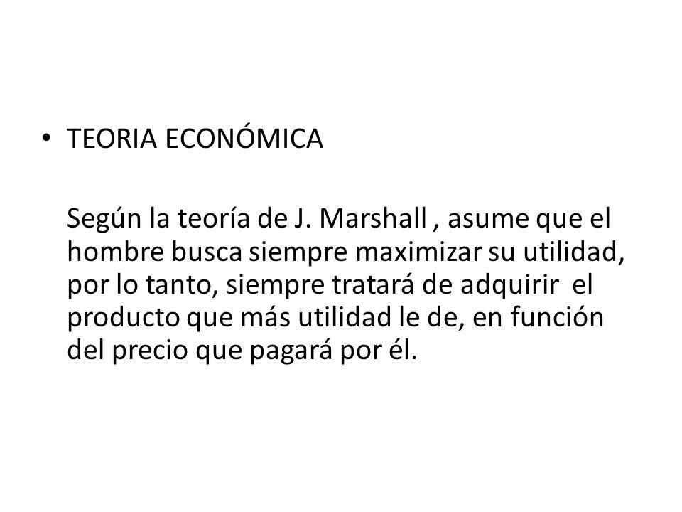 TEORIA ECONÓMICA Según la teoría de J. Marshall, asume que el hombre busca siempre maximizar su utilidad, por lo tanto, siempre tratará de adquirir el