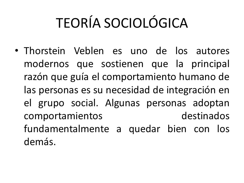 Thorstein Veblen es uno de los autores modernos que sostienen que la principal razón que guía el comportamiento humano de las personas es su necesidad