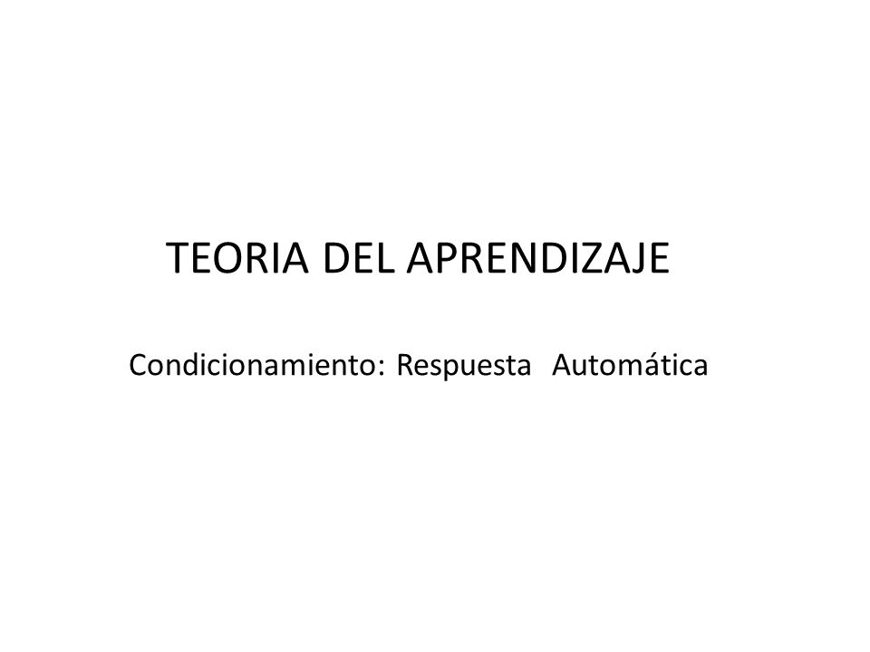 TEORIA DEL APRENDIZAJE Condicionamiento: Respuesta Automática