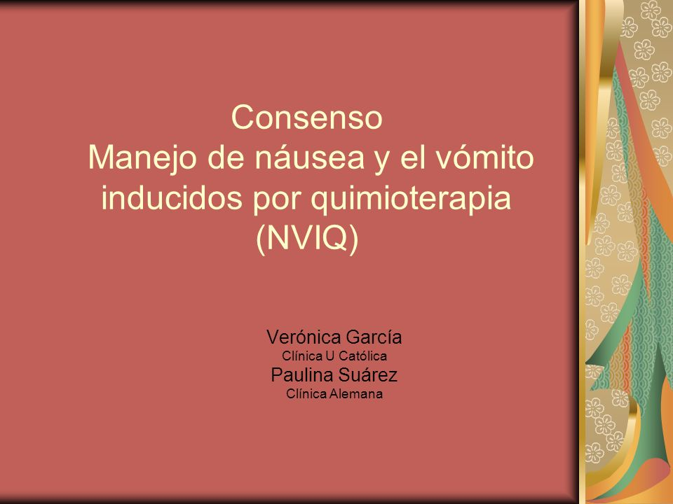 Consenso Manejo de náusea y el vómito inducidos por quimioterapia (NVIQ) Verónica García Clínica U Católica Paulina Suárez Clínica Alemana
