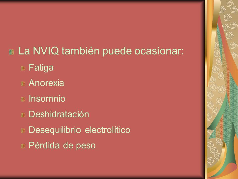 La NVIQ también puede ocasionar: Fatiga Anorexia Insomnio Deshidratación Desequilibrio electrolítico Pérdida de peso