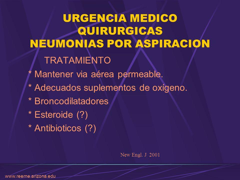 www.reeme.arizona.edu URGENCIA MEDICO QUIRURGICAS NEUMONIAS POR ASPIRACION TRATAMIENTO * Mantener via aérea permeable. * Adecuados suplementos de oxíg